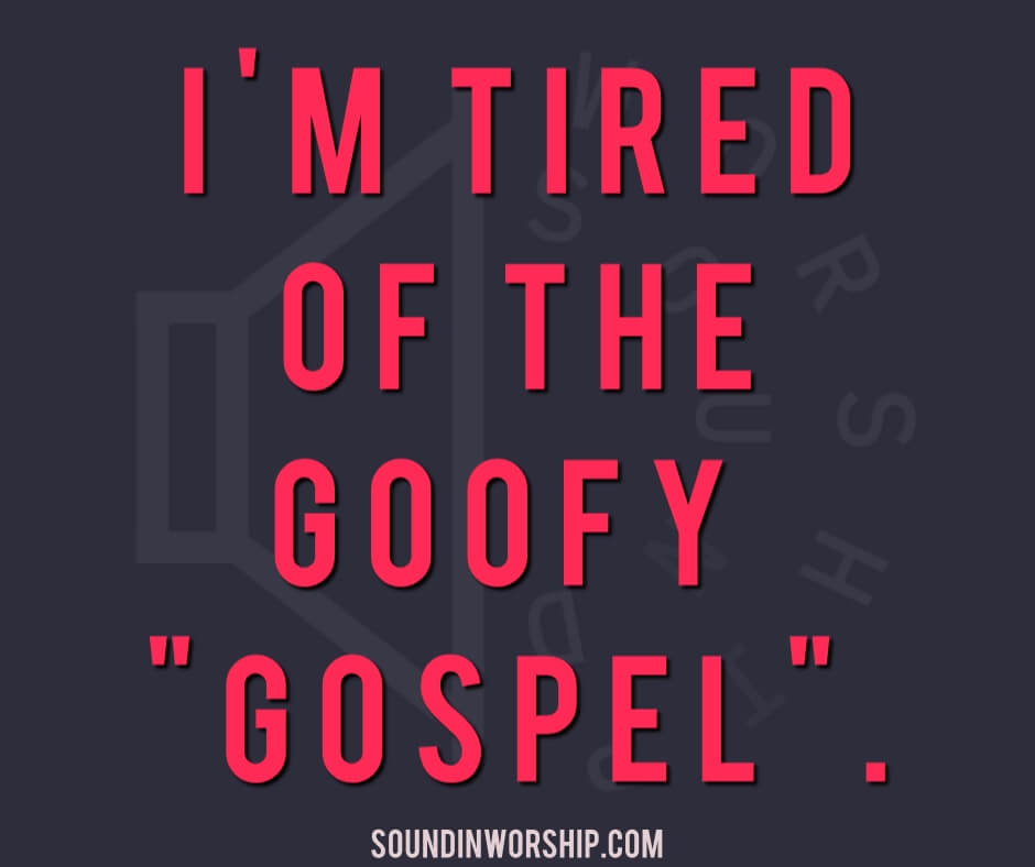 I'm tired of the goofy gospel.